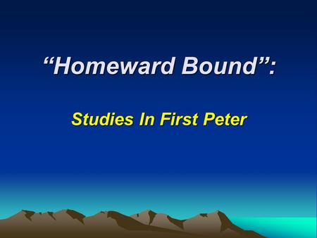 """Homeward Bound"": Studies In First Peter. ""Homeward Bound"": Lesson 1: Who We Are, Where We Are Going Lesson 2: Staying Clean In A Dirty World Lesson 3:"