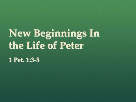 New Beginnings In the Life of Peter 1 Pet. 1:3-5.
