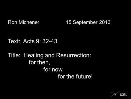 ICEL Ron Michener 15 September 2013 Text: Acts 9: 32-43 Title: Healing and Resurrection: for then, for now, for the future!