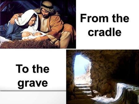 From the cradle To the grave. Take up your cross and follow me From the cradle to the grave.
