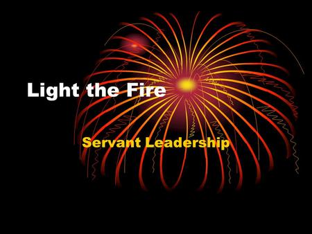 "Light the Fire Servant Leadership. The Servant Leadership Model The competing models Strong leader Passive ""position-holder"" Strong Leader Position- holder."