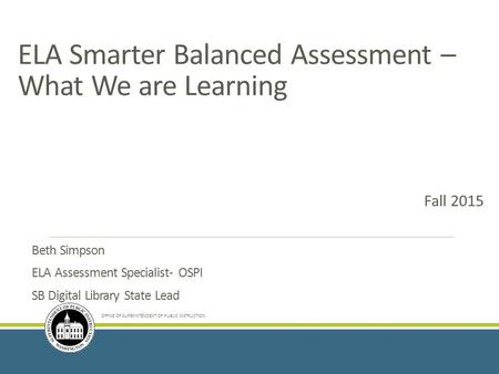 ELA Smarter Balanced Assessment – What We are Learning Beth Simpson ELA Assessment Specialist- OSPI SB Digital Library State Lead OFFICE OF SUPERINTENDENT.