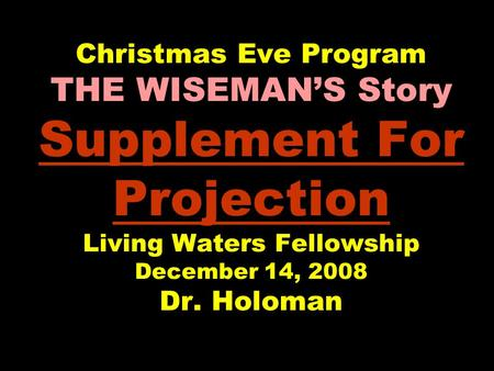 Christmas Eve Program THE WISEMAN'S Story Supplement For Projection Living Waters Fellowship December 14, 2008 Dr. Holoman.