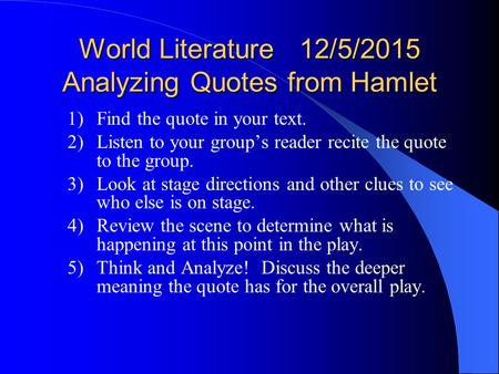 World Literature 12/5/2015 Analyzing Quotes from Hamlet 1)Find the quote in your text. 2)Listen to your group's reader recite the quote to the group.