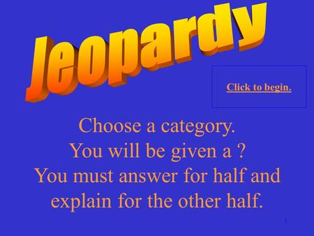 1 Choose a category. You will be given a ? You must answer for half and explain for the other half. Click to begin.