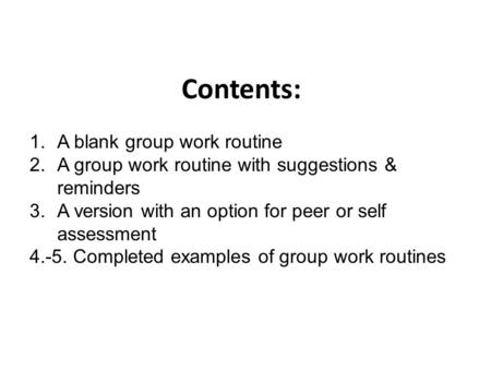Contents: 1.A blank group work routine 2.A group work routine with suggestions & reminders 3.A version with an option for peer or self assessment 4.-5.