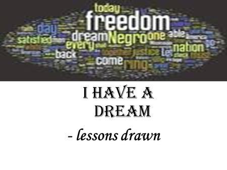 I Have A Dream - lessons drawn. Lessons from the speech Anaphora Repetition of themes Appropriate quotations or allusions Specific examples to ground.