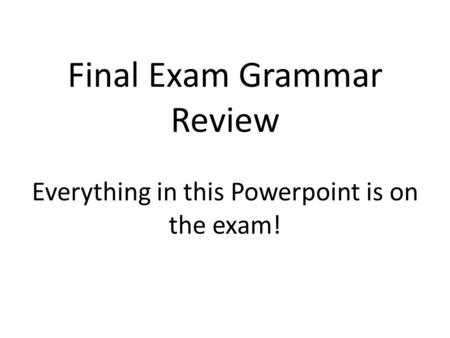 Final Exam Grammar Review Everything in this Powerpoint is on the exam!