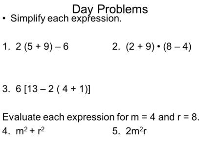Day Problems Simplify each expression. 1. 2 (5 + 9) – 62. (2 + 9) (8 – 4) 3. 6 [13 – 2 ( 4 + 1)] Evaluate each expression for m = 4 and r = 8. 4. m 2 +