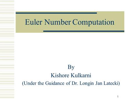 1 Euler Number Computation By Kishore Kulkarni (Under the Guidance of Dr. Longin Jan Latecki)