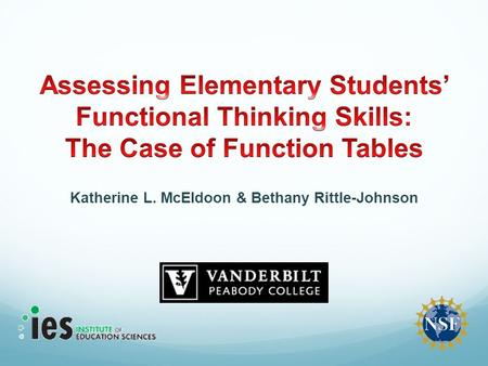 Katherine L. McEldoon & Bethany Rittle-Johnson. Project Goals Develop an assessment of elementary students' functional thinking abilities, an early algebra.