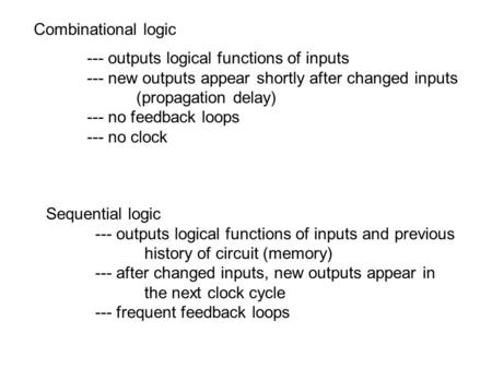 --- outputs logical functions of inputs --- new outputs appear shortly after changed inputs (propagation delay) --- no feedback loops --- no clock Sequential.
