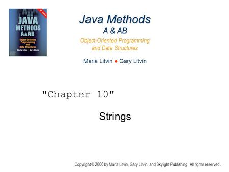 Strings Java Methods A & AB Object-Oriented Programming and Data Structures Maria Litvin ● Gary Litvin Copyright © 2006 by Maria Litvin, Gary Litvin, and.
