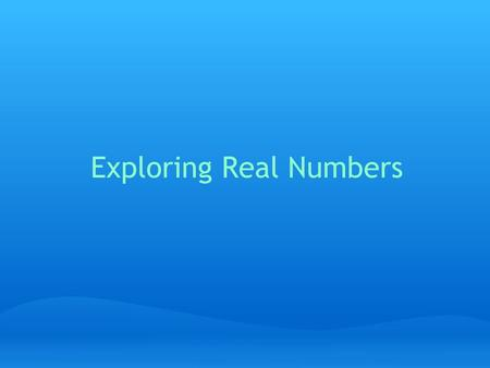 Exploring Real Numbers. About Real Numbers ● Real Numbers are all the numbers that we deal with in math class and in life! ● Real Numbers can be thought.