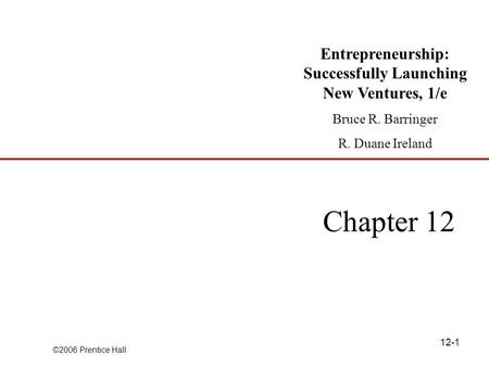 ©2006 Prentice Hall 12-1 Chapter 12 Entrepreneurship: Successfully Launching New Ventures, 1/e Bruce R. Barringer R. Duane Ireland.