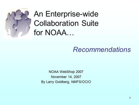 1 An Enterprise-wide Collaboration Suite for NOAA… Recommendations NOAA WebShop 2007 November 14, 2007 By Larry Goldberg, NMFS/OCIO.