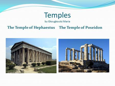 Temples by Gkougkoutsi Maria The Temple of Hephaestus The Temple of Poseidon.