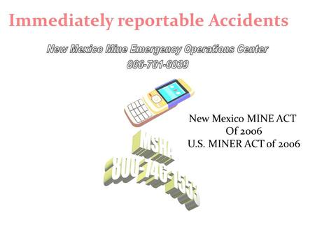 Immediately reportable Accidents New Mexico MINE ACT Of 2006 U.S. MINER ACT of 2006.