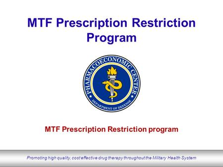 DoD Pharmacoeconomic Center www.pec.ha.osd.mil Promoting high quality, cost effective drug therapy throughout the Military Health System MTF Prescription.