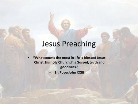 "Jesus Preaching ""What counts the most in life is blessed Jesus Christ, his holy Church, his Gospel, truth and goodness."" Bl. Pope John XXIII."