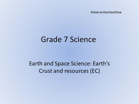 Grade 7 Science Earth and Space Science: Earth's Crust and resources (EC) Melanie Giambattitsa.