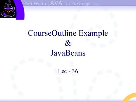 "CourseOutline Example & JavaBeans Lec - 36. Start with Example Displaying Course Outlines User will select either course ""web design & development"" or."