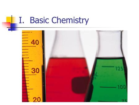 I. Basic Chemistry. A. Elements and Atoms 1. Elements- Substance which cannot be broken down into a simpler substance a) 96% of all life is Carbon, Hydrogen,