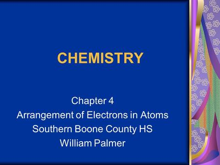 CHEMISTRY Chapter 4 Arrangement of Electrons in Atoms Southern Boone County HS William Palmer.
