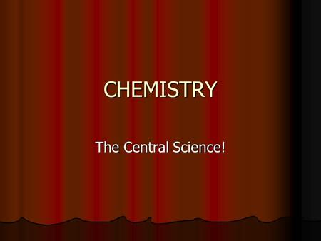 CHEMISTRY The Central Science!. What is Chemistry? Chemistry is the study of MATTER. Chemistry is the study of MATTER. But what is matter…? How is it.