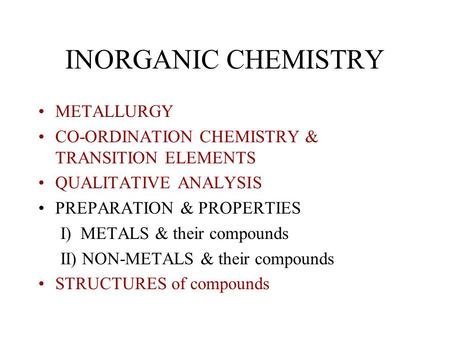 INORGANIC CHEMISTRY METALLURGY CO-ORDINATION CHEMISTRY & TRANSITION ELEMENTS QUALITATIVE ANALYSIS PREPARATION & PROPERTIES I) METALS & their compounds.