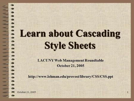 October 21, 20051 Learn about Cascading Style Sheets LACUNY Web Management Roundtable October 21, 2005