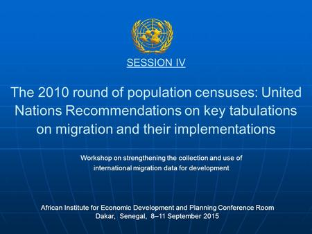SESSION IV The 2010 round of population censuses: United Nations Recommendations on key tabulations on migration and their implementations African Institute.