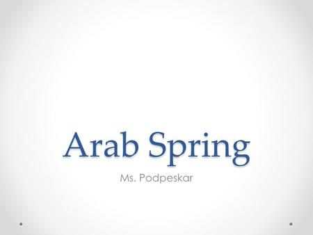 Arab Spring Ms. Podpeskar. Map Introduction Winter of 2010 & spring of 2011 Arab: means people in Western Asia & North Africa, one of largest ethnic.