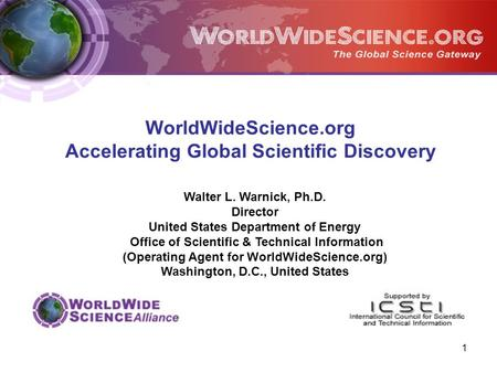 1 Walter L. Warnick, Ph.D. Director United States Department of Energy Office of Scientific & Technical Information (Operating Agent for WorldWideScience.org)