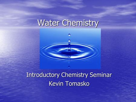 Water Chemistry Introductory Chemistry Seminar Kevin Tomasko.