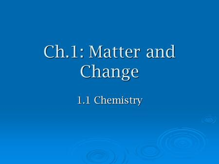 Ch.1: Matter and Change 1.1 Chemistry. Sciences  used to be divided into strict categories physical (nonliving) physical (nonliving) biological (living)