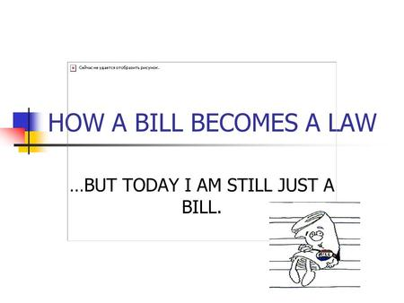 HOW A BILL BECOMES A LAW …BUT TODAY I AM STILL JUST A BILL.