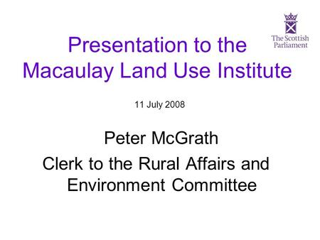 Presentation to the Macaulay Land Use Institute 11 July 2008 Peter McGrath Clerk to the Rural Affairs and Environment Committee.