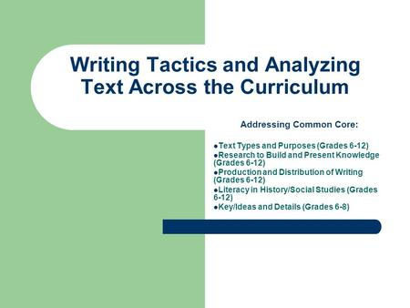 Writing Tactics and Analyzing Text Across the Curriculum Addressing Common Core: Text Types and Purposes (Grades 6-12) Research to Build and Present Knowledge.