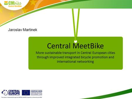 Central MeetBike More sustainable transport in Central European cities through improved integrated bicycle promotion and international networking Jaroslav.
