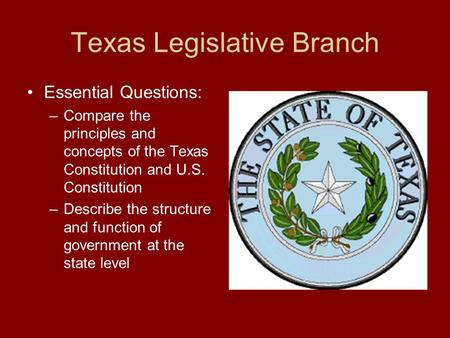 Texas Legislative Branch Essential Questions: –Compare the principles and concepts of the Texas Constitution and U.S. Constitution –Describe the structure.