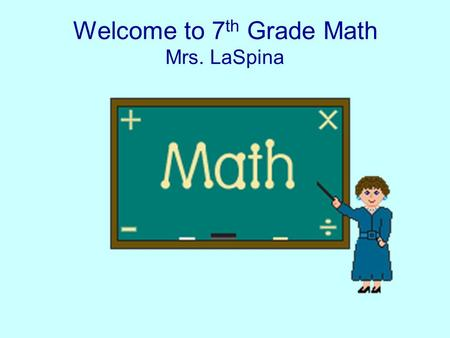 Welcome to 7 th Grade Math Mrs. LaSpina. 7 th Grade This year is a new start for you in Math. Together you and I will work to help you reach your goals.