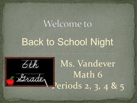 Ms. Vandever Math 6 Periods 2, 3, 4 & 5 Back to School Night.