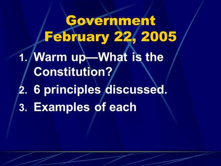 Government February 22, 2005 1. Warm up—What is the Constitution? 2. 6 principles discussed. 3. Examples of each.