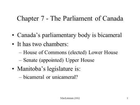 MacLennan 20021 Chapter 7 - The Parliament of Canada Canada's parliamentary body is bicameral It has two chambers: –House of Commons (elected) Lower House.