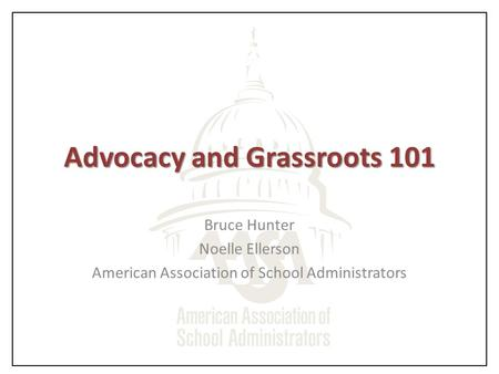 Advocacy and Grassroots 101 Bruce Hunter Noelle Ellerson American Association of School Administrators.