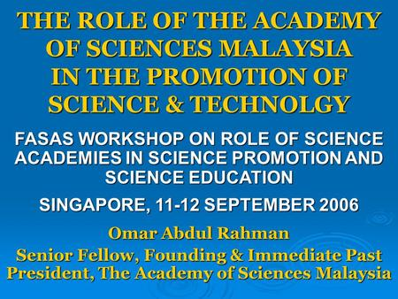 THE ROLE OF THE ACADEMY OF SCIENCES MALAYSIA IN THE PROMOTION OF SCIENCE & TECHNOLGY Omar Abdul Rahman Senior Fellow, Founding & Immediate Past President,