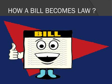 HOW A BILL BECOMES LAW ?. IDEAS Come from private citizens, interest groups, the president, or officials in executive.
