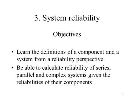 1 3. System reliability Objectives Learn the definitions of a component and a system from a reliability perspective Be able to calculate reliability of.