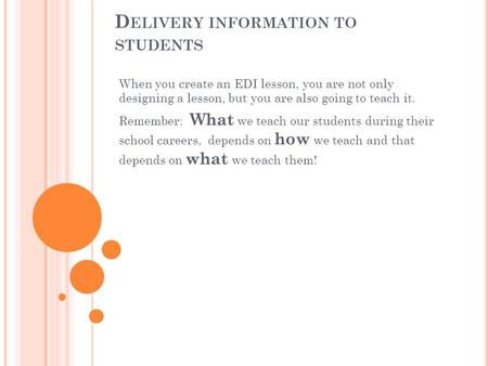 D ELIVERY INFORMATION TO STUDENTS When you create an EDI lesson, you are not only designing a lesson, but you are also going to teach it. Remember: What.